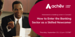 How to Enter the Banking Sector as a Skilled Newcomer – Sept 23, 2021 @ 12 PM CST